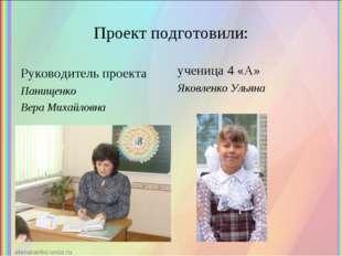 Проект подготовили: Руководитель проекта Панищенко Вера Михайловна ученица 4