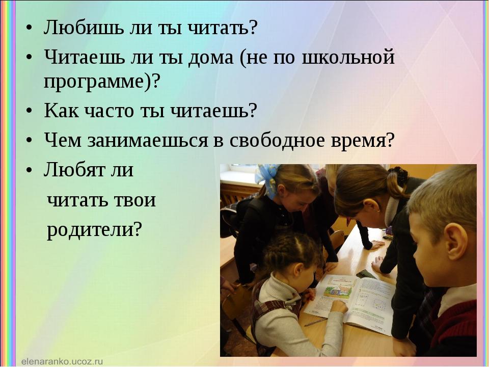 Любишь ли ты читать? Читаешь ли ты дома (не по школьной программе)? Как часто...