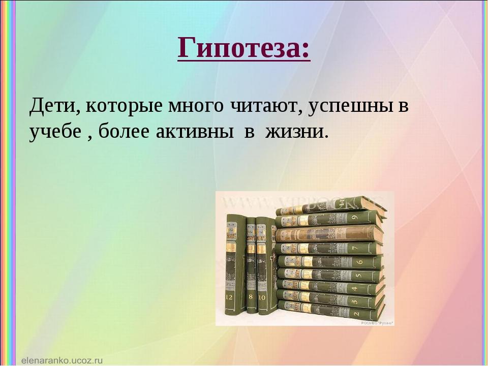 Гипотеза: Дети, которые много читают, успешны в учебе , более активны в жизни.
