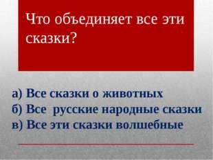 Что объединяет все эти сказки? а) Все сказки о животных б) Все русские народн
