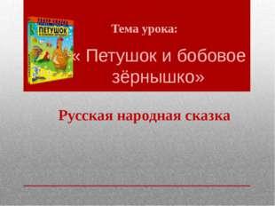 « Петушок и бобовое зёрнышко» Тема урока: Русская народная сказка
