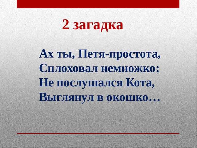 2 загадка Ах ты, Петя-простота, Сплоховал немножко: Не послушался Кота, Выгля...