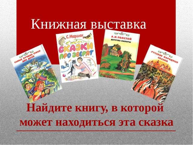 Книжная выставка Найдите книгу, в которой может находиться эта сказка