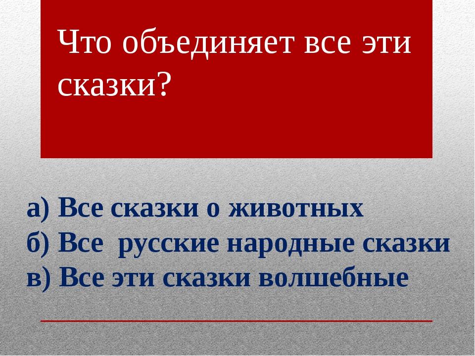 Что объединяет все эти сказки? а) Все сказки о животных б) Все русские народн...