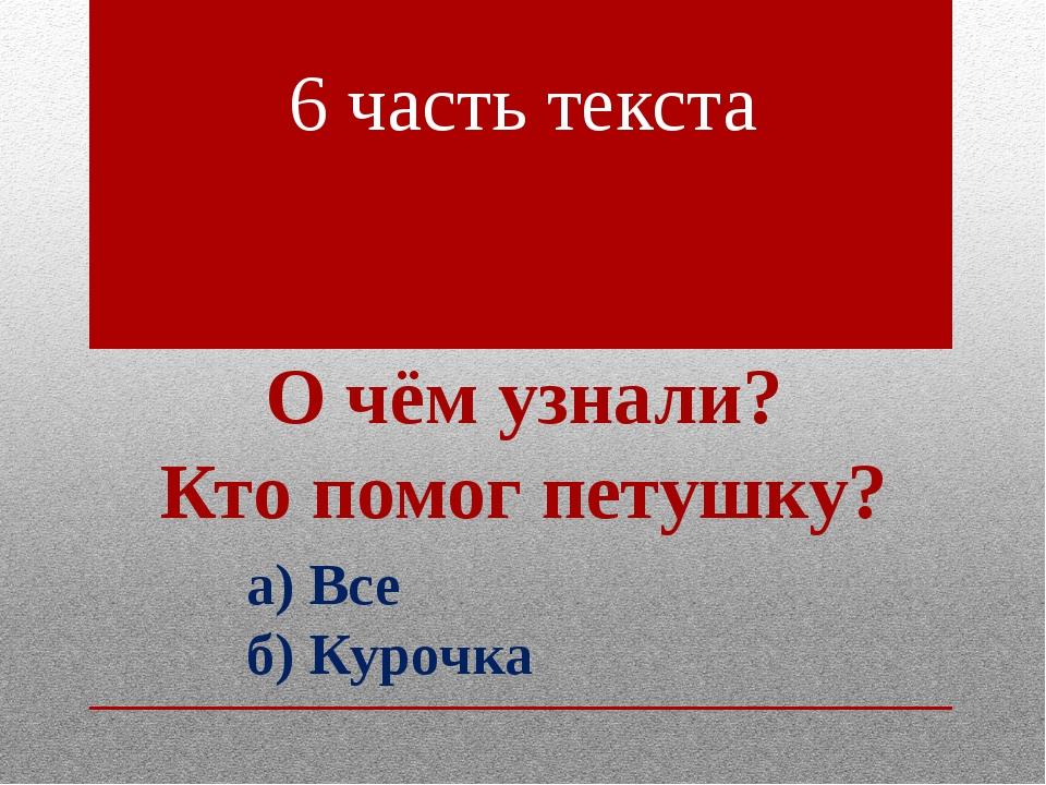 6 часть текста О чём узнали? Кто помог петушку? а) Все б) Курочка