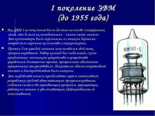 I поколение ЭВМ (до 1955 года) Все ЭВМ I-го поколения были сделаны на основе