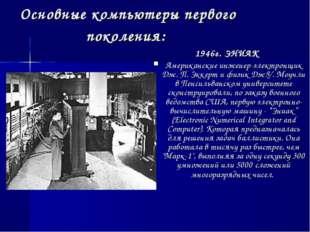 Основные компьютеры первого поколения: 1946г. ЭНИАК Американские инженер-элек
