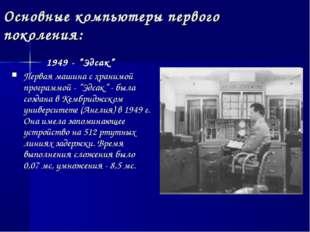 """Основные компьютеры первого поколения: 1949 - """"Эдсак"""" Первая машина с хранимо"""