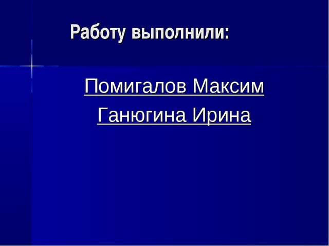 Работу выполнили: Помигалов Максим Ганюгина Ирина