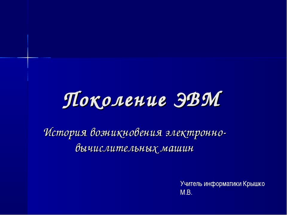 Поколение ЭВМ История возникновения электронно-вычислительных машин Учитель и...