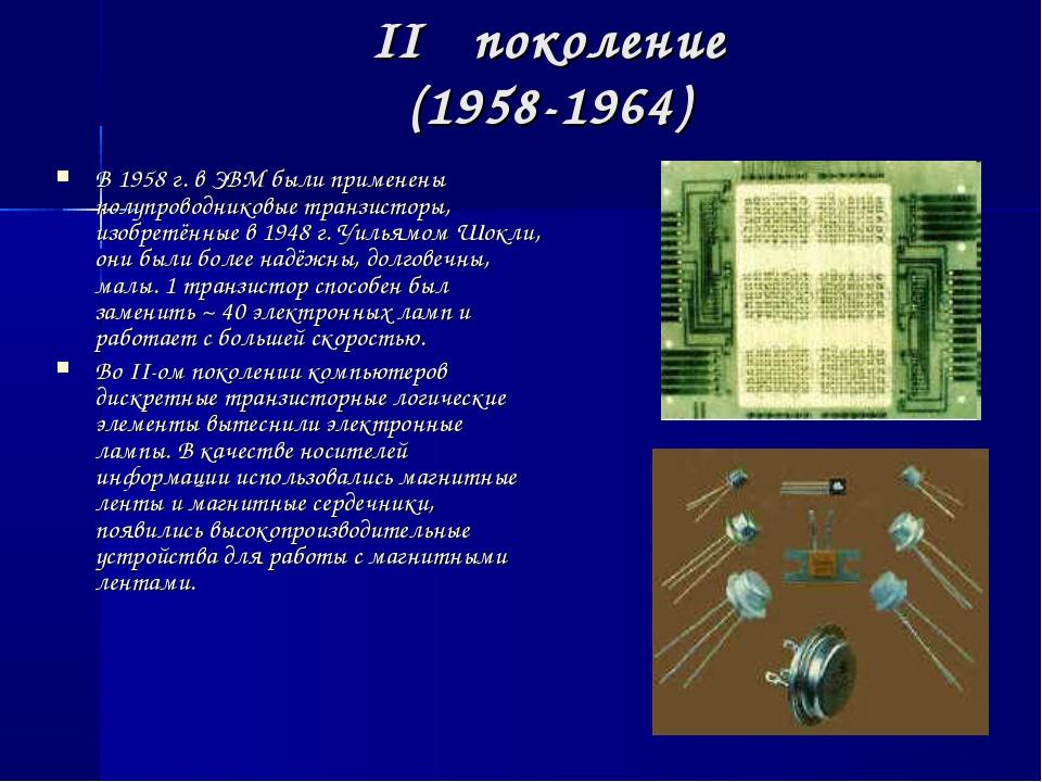 II поколение (1958-1964) В 1958 г. в ЭВМ были применены полупроводниковые т...