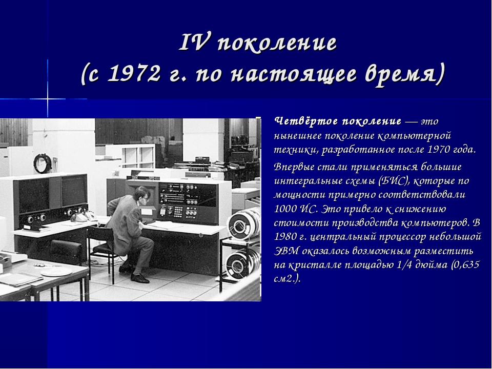 IV поколение (с 1972 г. по настоящее время) Четвёртое поколение — это нынешне...