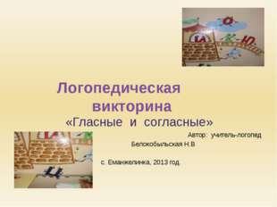 Логопедическая викторина «Гласные и согласные» Автор: учитель-логопед Белокоб