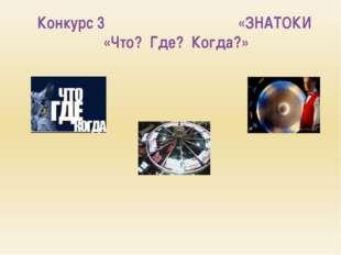 Конкурс 3 «ЗНАТОКИ «Что? Где? Когда?»