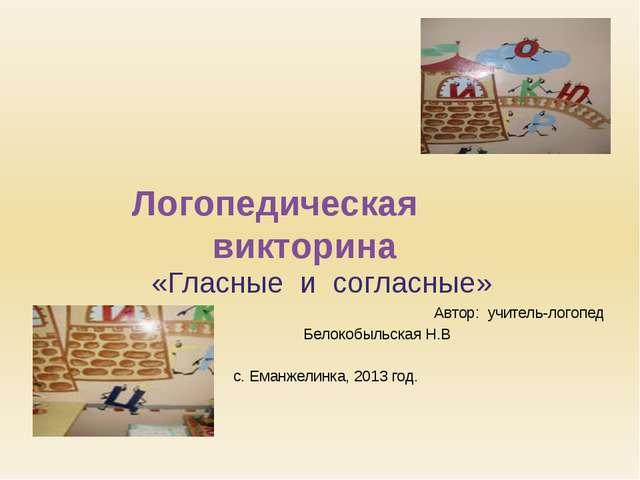 Логопедическая викторина «Гласные и согласные» Автор: учитель-логопед Белокоб...