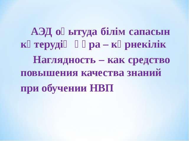 АЭД оқытуда білім сапасын көтерудің құра – көрнекілік Наглядность – как сред...