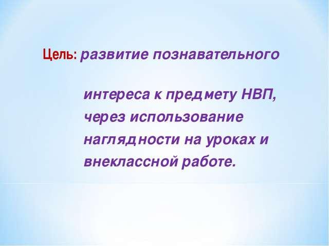 Цель: развитие познавательного интереса к предмету НВП, через использование н...