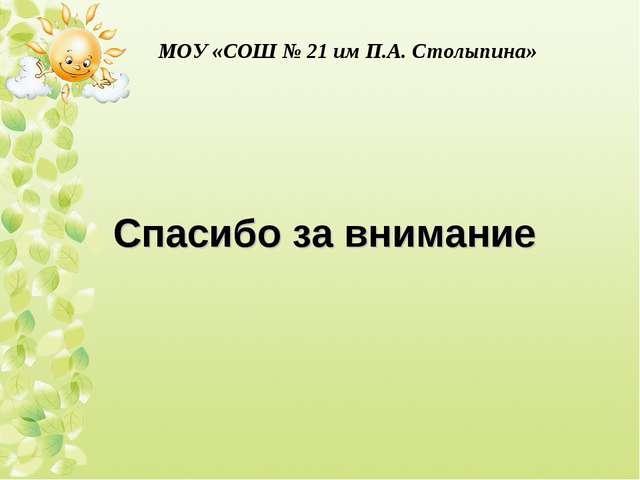 Спасибо за внимание МОУ «СОШ № 21 им П.А. Столыпина»