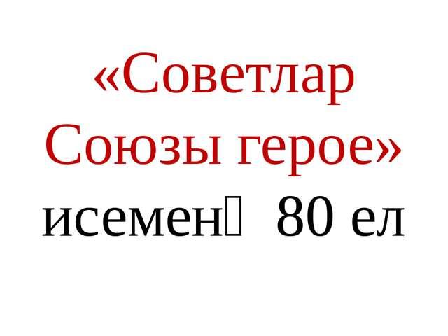 «Советлар Союзы герое» исеменә 80 ел