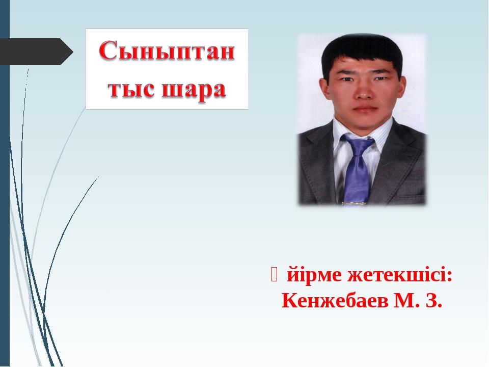 Үйірме жетекшісі: Кенжебаев М. З.