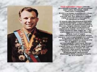 Юрий Алексеевич Гагарин (1934-68) - российский космонавт, летчик-космонавт СС