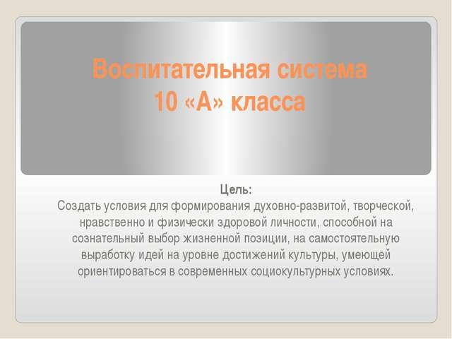 Воспитательная система 10 «А» класса Цель: Создать условия для формирования д...