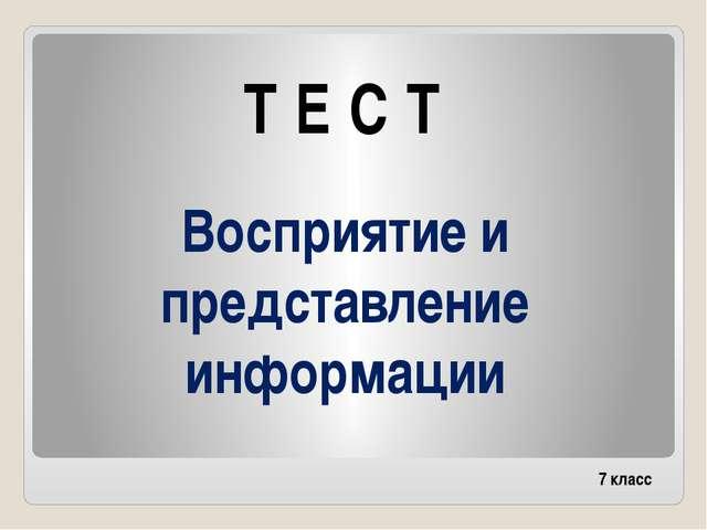 Восприятие и представление информации Т Е С Т 7 класс