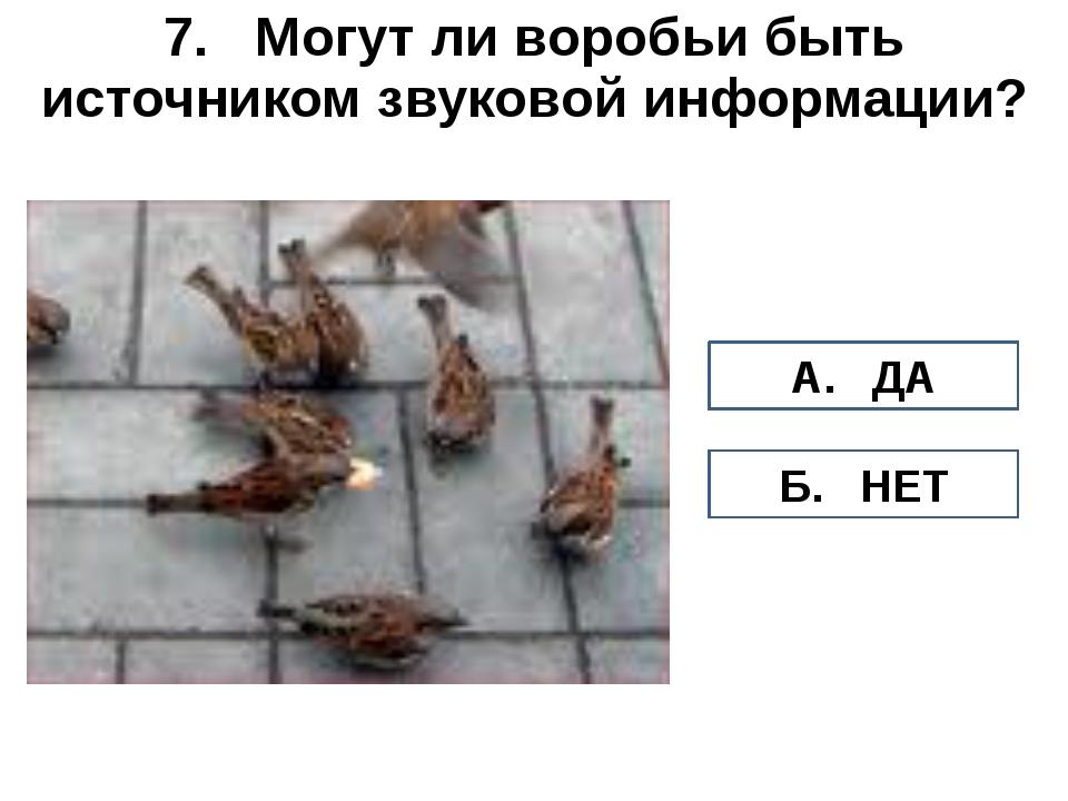 7. Могут ли воробьи быть источником звуковой информации? А. ДА Б. НЕТ