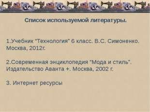 """Список используемой литературы. 1.Учебник """"Технология"""" 6 класс. В.С. Симонен"""