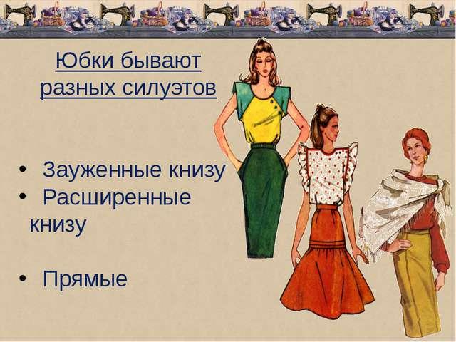 Юбки бывают разных силуэтов Зауженные книзу Расширенные книзу Прямые