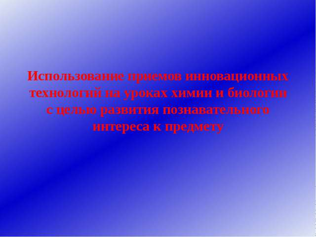 Использование приемов инновационных технологий на уроках химии и биологии с ц...