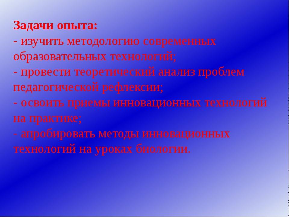Задачи опыта: - изучить методологию современных образовательных технологий; -...