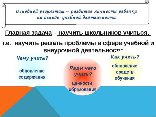 Главная задача – научить школьников учиться, т.е. научить решать проблемы в с...