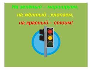 Игра «Светофор» На зелёный – маршируем, на жёлтый , хлопаем, на красный – сто