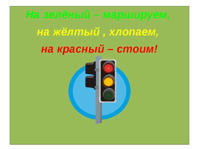 Игра «Светофор» На зелёный – маршируем, на жёлтый , хлопаем, на красный – сто...