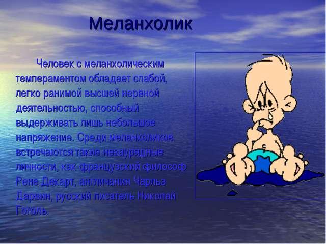 Человек с меланхолическим темпераментом обладает слабой, легко ранимой высш...