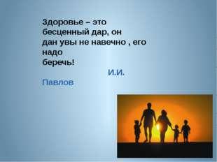 Здоровье – это бесценный дар, он дан увы не навечно , его надо беречь! И.И. П