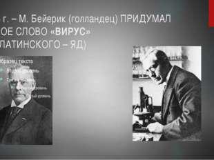 1808 г. – М. Бейерик (голландец) ПРИДУМАЛ НОВОЕ СЛОВО «ВИРУС» (ОТ ЛАТИНСКОГО