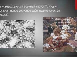 1901 г – американский военный хирург У. Рид – обнаружил первое вирусное забол