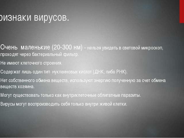 Признаки вирусов. Очень маленькие (20-300 нм) – нельзя увидеть в световой ми...