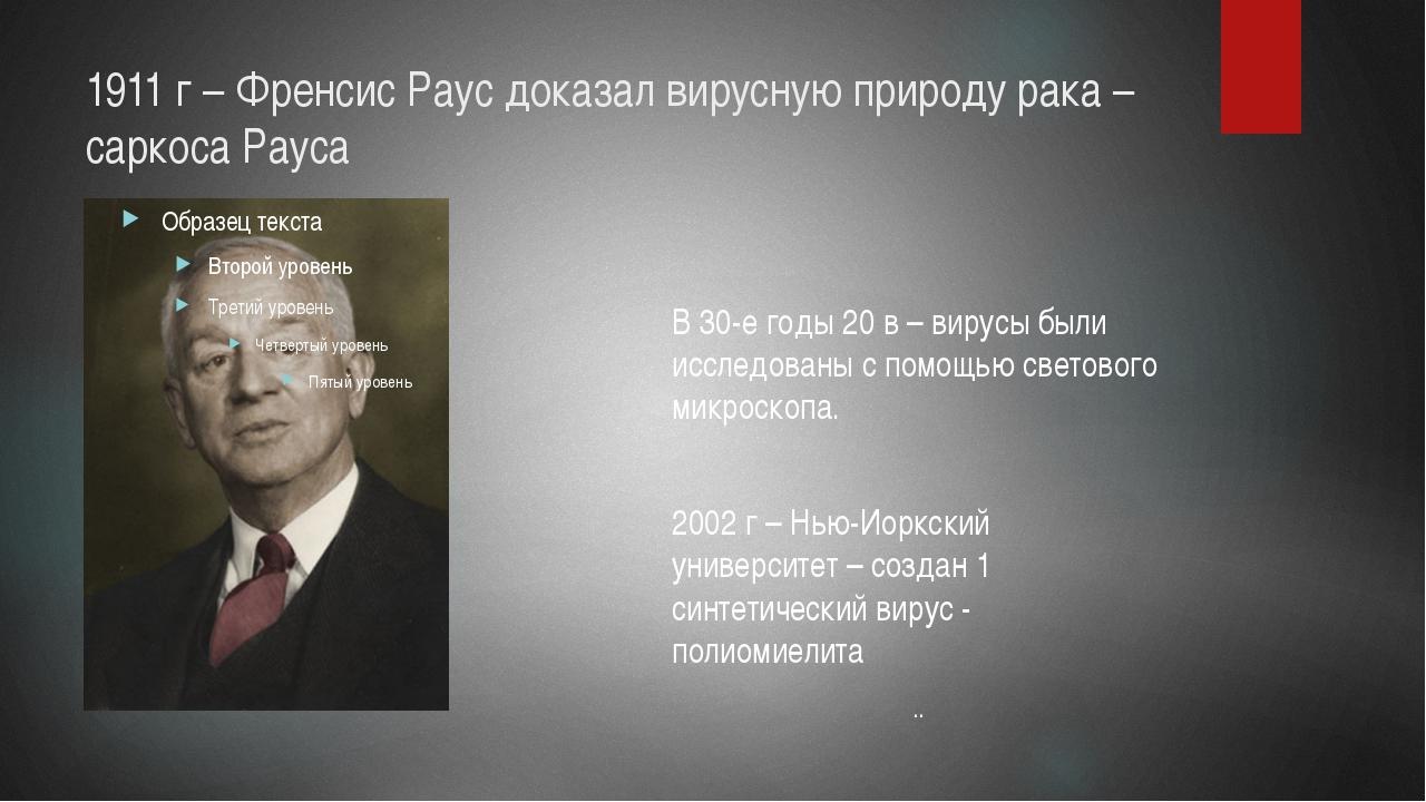 1911 г – Френсис Раус доказал вирусную природу рака – саркоса Рауса В 30-е го...