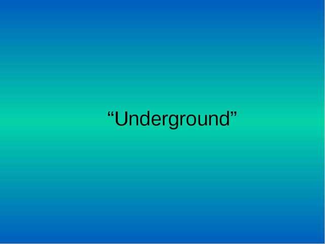 """""""Underground"""""""