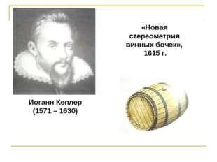 Иоганн Кеплер (1571 – 1630) «Новая стереометрия винных бочек», 1615 г.