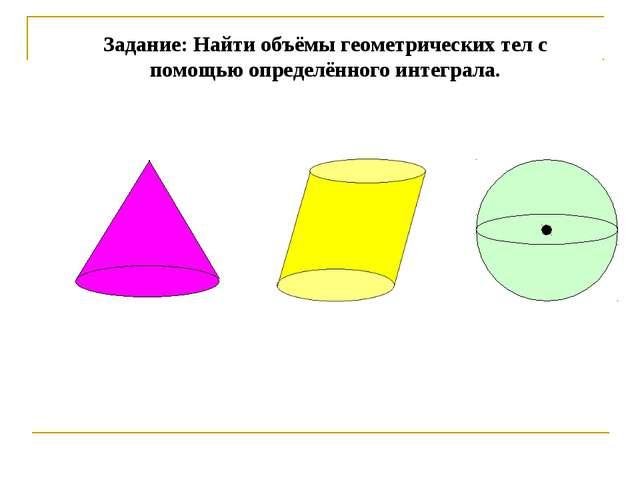 Задание: Найти объёмы геометрических тел с помощью определённого интеграла.