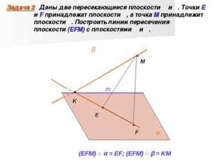 Задача 2 Даны две пересекающиеся плоскости α и β. Точки E и F принадлежат пло