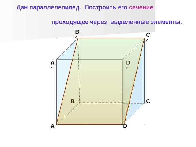 B C D A A B C D Дан параллелепипед. Построить его сечение, проходящее че...