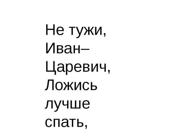 Не тужи, Иван– Царевич, Ложись лучше спать,