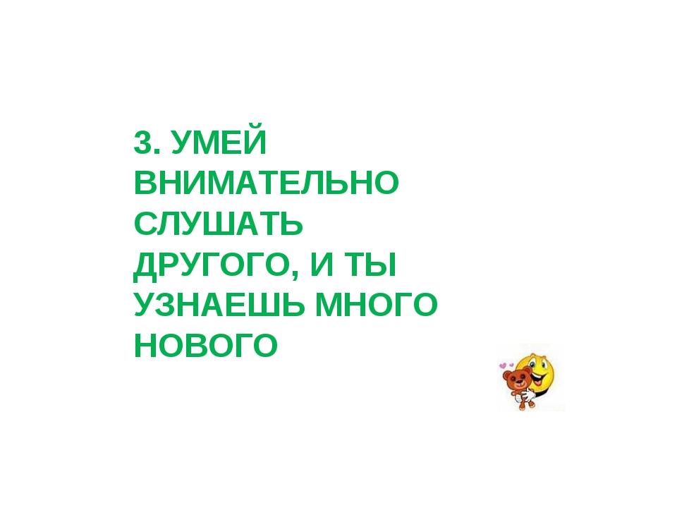 3. УМЕЙ ВНИМАТЕЛЬНО СЛУШАТЬ ДРУГОГО, И ТЫ УЗНАЕШЬ МНОГО НОВОГО