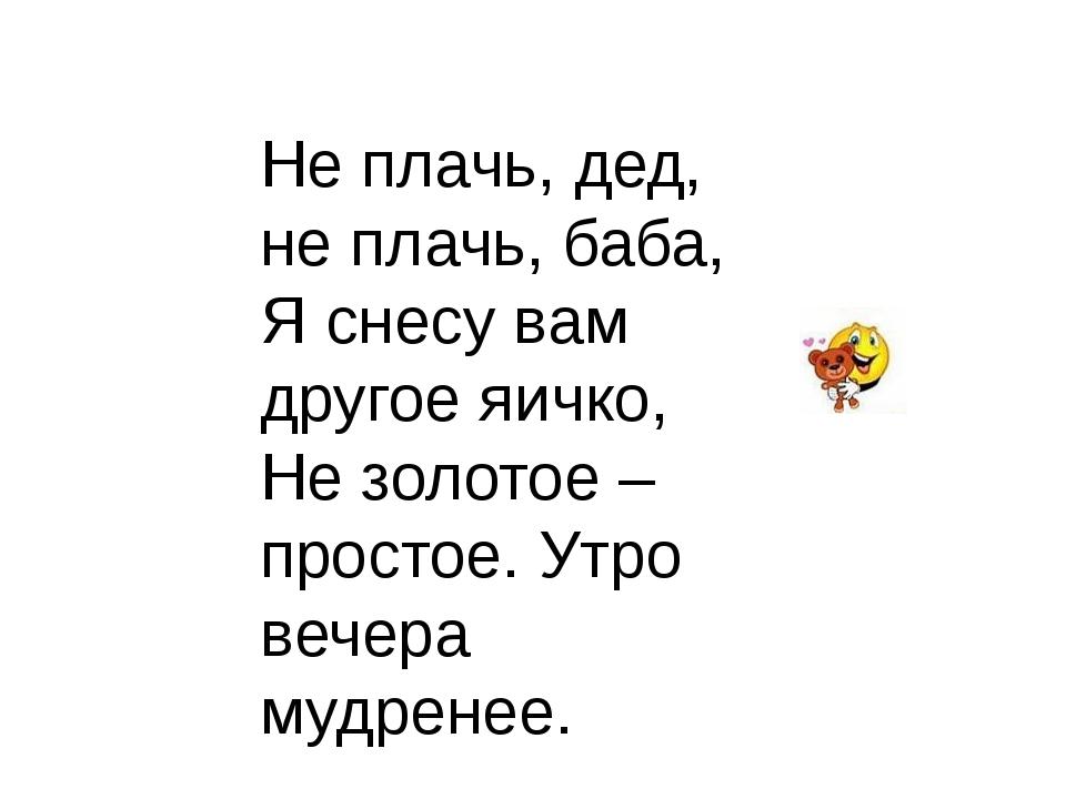 Не плачь, дед, не плачь, баба, Я снесу вам другое яичко, Не золотое – простое...