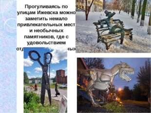Прогуливаясь по улицам Ижевска можно заметить немало привлекательных мест и